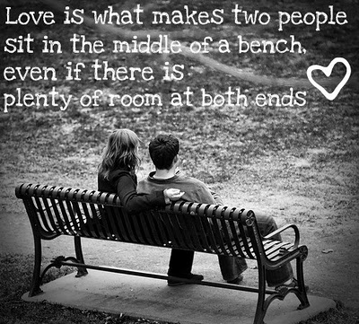 Love is what makes two people sit in the middle of a bench, even if there is a plenty of room at both ends