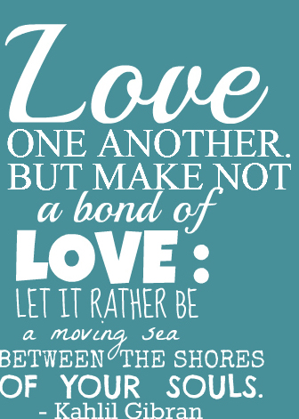 Love one another, but make not a bond of love, let it rather be a moving sea between the shores of your souls