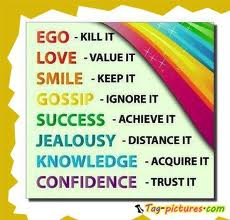 Ego kill it, Love value it, Smile keep it, Gossip ignore it, Success achieve it, Jealousy distance it, Knowledge acquire it, Confidence trust it
