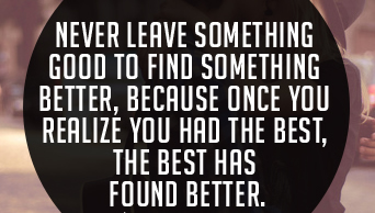 Never leave something good to find something better, because once you realize you had the best, the best has found better