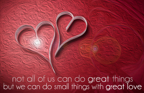 Not all of us can do great things but we can do small things with great love
