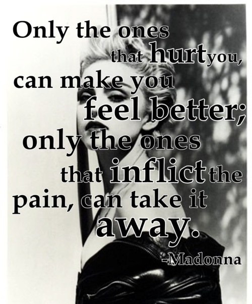Only the ones that hurt you, can make you feel better; only the ones that inflict the pain, can take it away