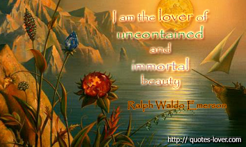I am the lover of uncontained and immortal beauty