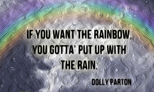 If you want the rainbow you've got to put up with the rain