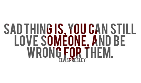 Sad thing is, you can still love someone, and be wrong for them