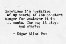 Sometimes I'm terrified of my heart,of its constant hunger for whatever it is it wants.The way it stops and starts