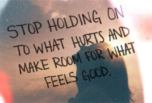 Stop holding on what hurts and make room for what feels good