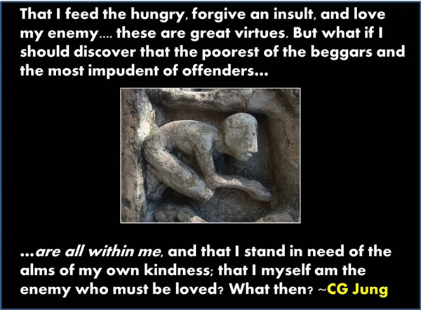 That I feed the hungry, forgive an insult, and love my enemy... these are great virtues. But what if I should discover that the poorest of the beggars and the must impudent of offenders... are all within me, and that I stand in need of alms of my own kindness; that I myself am the enemy who must be loved? What then?