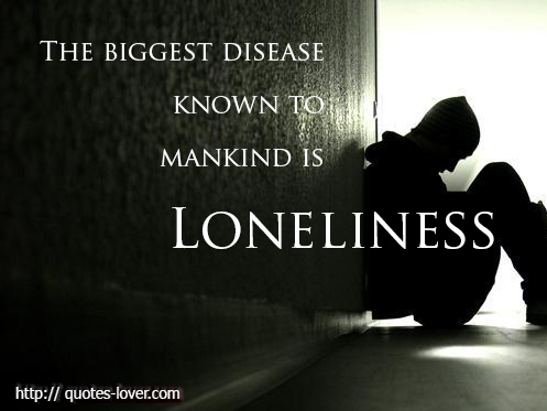 The biggest disease known to man kind is loneliness