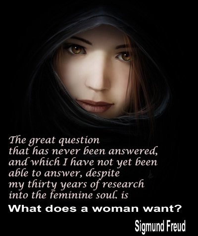 The great question that has never been answered and which I have not yet been able to answer, despite my thirty years of research into feminine soul, is what does a woman want?