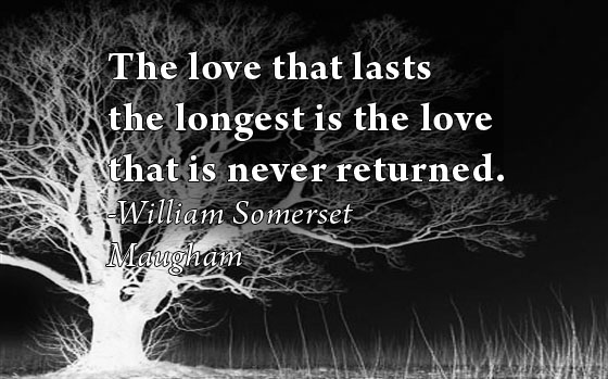 The love that lasts the longest is the love that is never returned