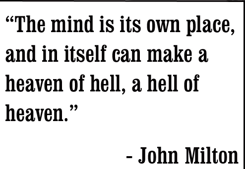 The mind is its own place, and in itself can make a heaven of hell, a hell of heaven