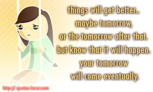 Things will get better.. maybe tomorrow, or the tomorrow after that. but know that it will happen. your tomorrow will come eventually