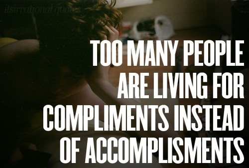 Too many people are living for compliments instead of accomplisments