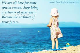 We are all here for some special reason. Stop being a prisoner of your past. Become the architect of your future.