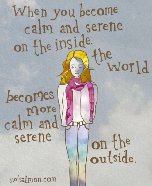 When you become calm and serene on the inside, the world becomes more calm and serene on the outside