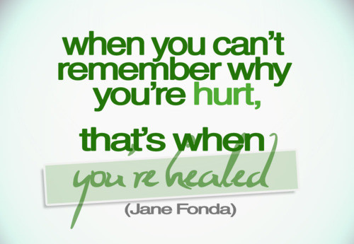When you can't remember why you're hurt, that's when you're healed