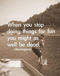 When you stop doing things for fun you might as well be dead