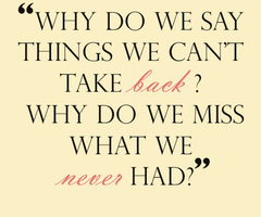 Why do we say things we can't take back? Why do we miss what we never had?