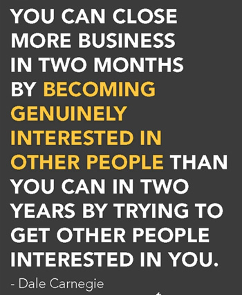 You can close more business in two months by becoming genuinly interested in other people than you can in two years by trying to get other people interested in you